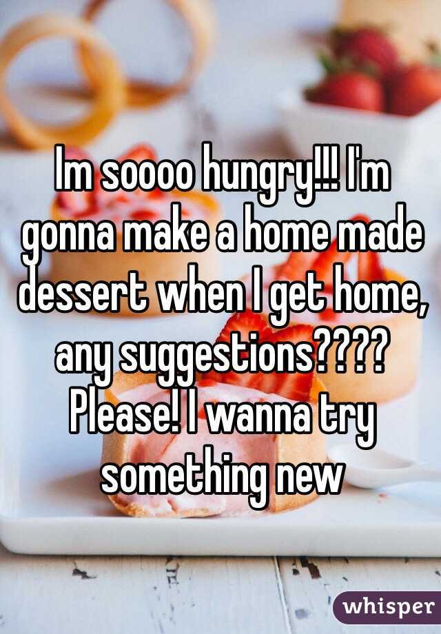 Im soooo hungry!!! I'm gonna make a home made dessert when I get home, any suggestions???? Please! I wanna try something new