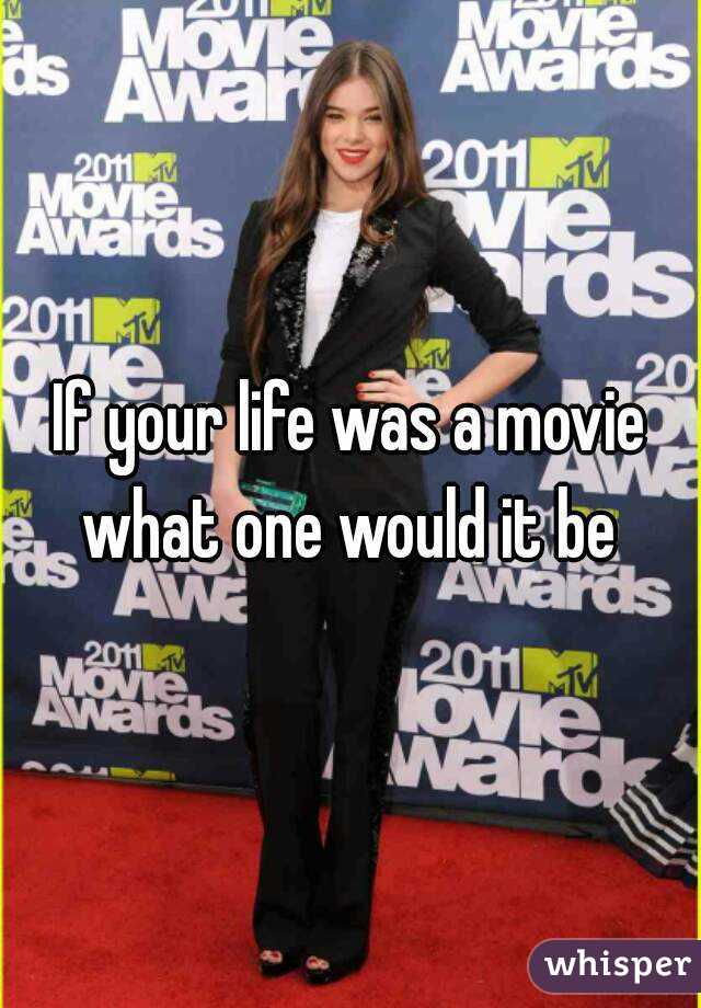 If your life was a movie what one would it be