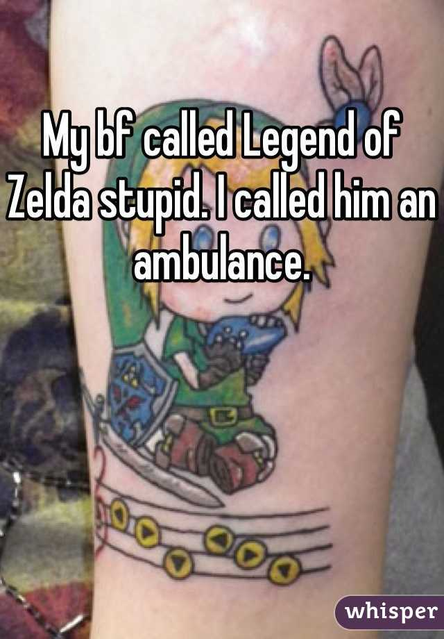 My bf called Legend of Zelda stupid. I called him an ambulance.
