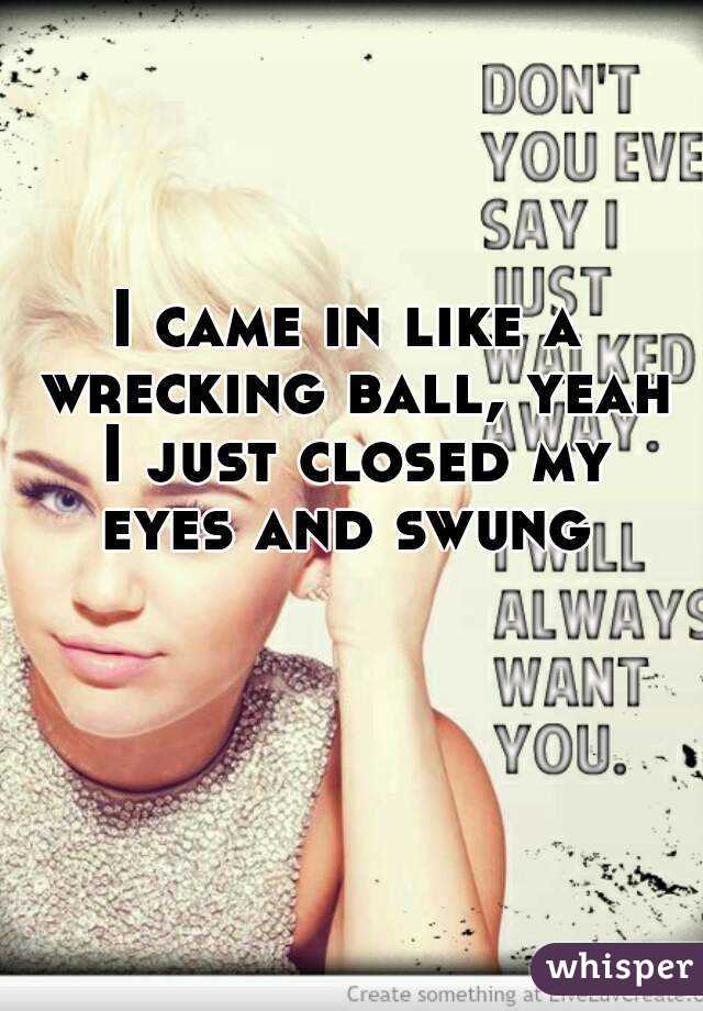 I came in like a wrecking ball, yeah I just closed my eyes and swung