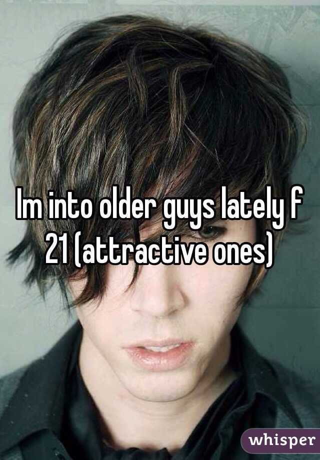 Im into older guys lately f 21 (attractive ones)