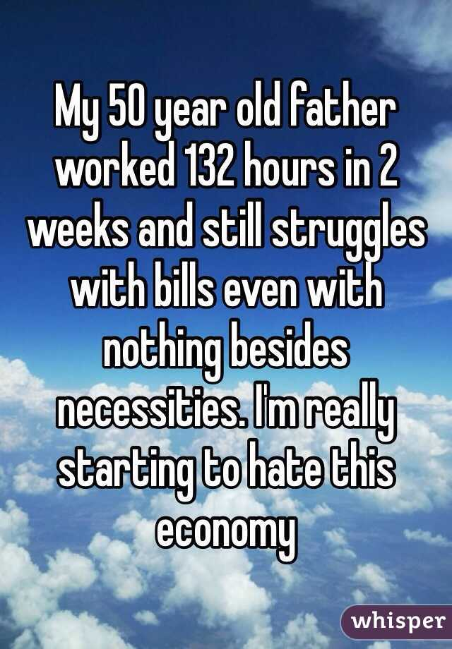 My 50 year old father worked 132 hours in 2 weeks and still struggles with bills even with nothing besides necessities. I'm really starting to hate this economy
