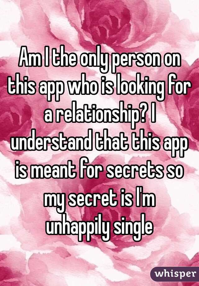 Am I the only person on this app who is looking for a relationship? I understand that this app is meant for secrets so my secret is I'm unhappily single