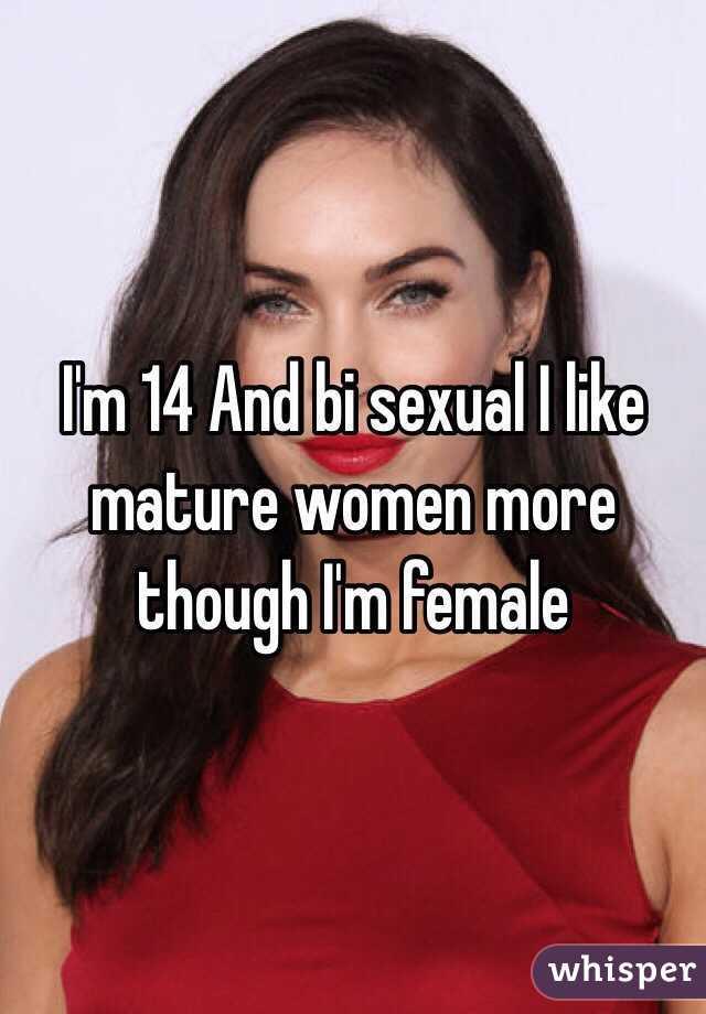 I'm 14 And bi sexual I like mature women more though I'm female