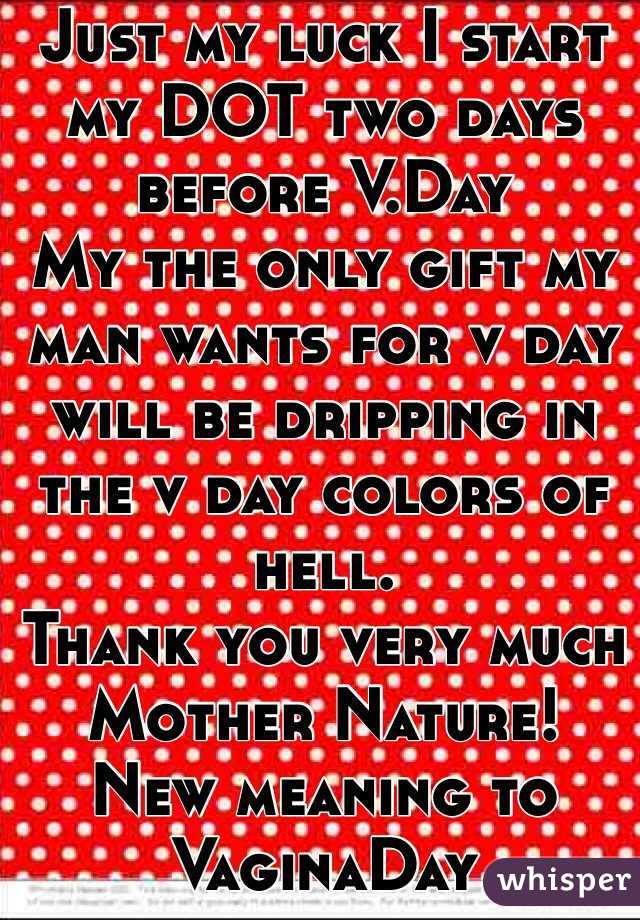 Just my luck I start my DOT two days before V.Day My the only gift my man wants for v day will be dripping in the v day colors of hell. Thank you very much Mother Nature! New meaning to VaginaDay