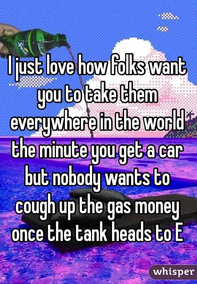 I just love how folks want you to take them everywhere in the world the minute you get a car but nobody wants to cough up the gas money once the tank heads to E
