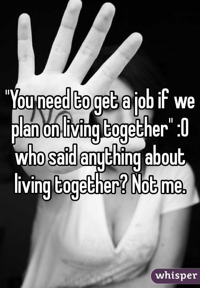 """You need to get a job if we plan on living together"" :O who said anything about living together? Not me."