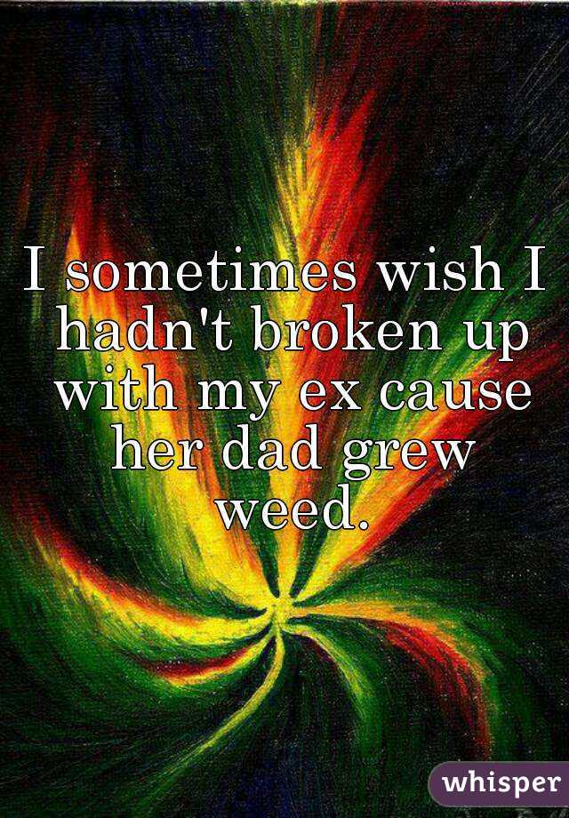 I sometimes wish I hadn't broken up with my ex cause her dad grew weed.