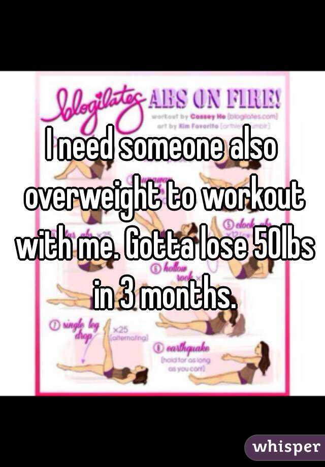 I need someone also overweight to workout with me. Gotta lose 50lbs in 3 months.
