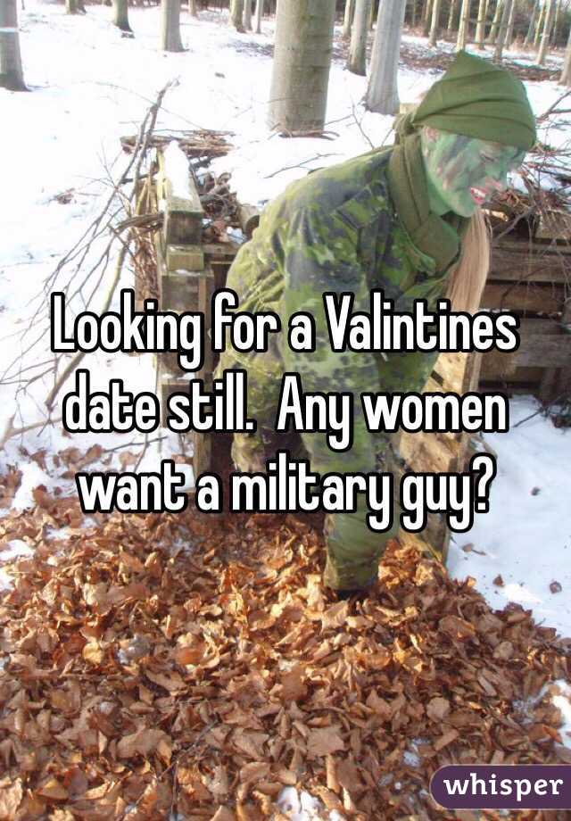 Looking for a Valintines date still.  Any women want a military guy?