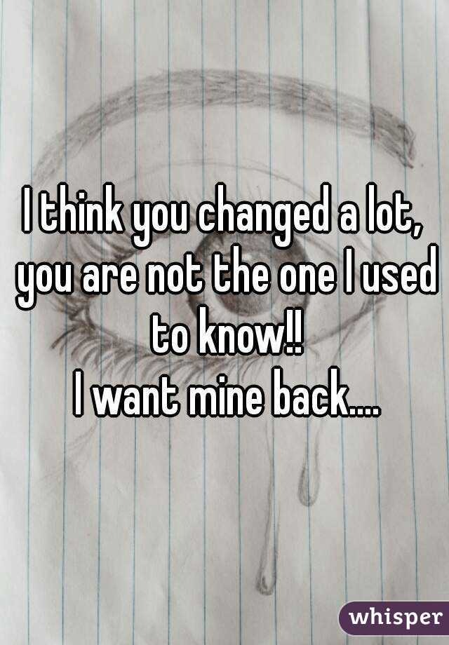 I think you changed a lot, you are not the one I used to know!!  I want mine back....