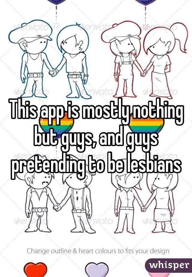 This app is mostly nothing but guys, and guys pretending to be lesbians