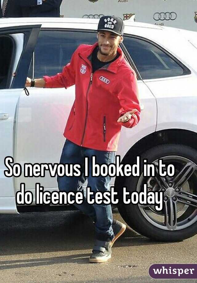 So nervous I booked in to do licence test today
