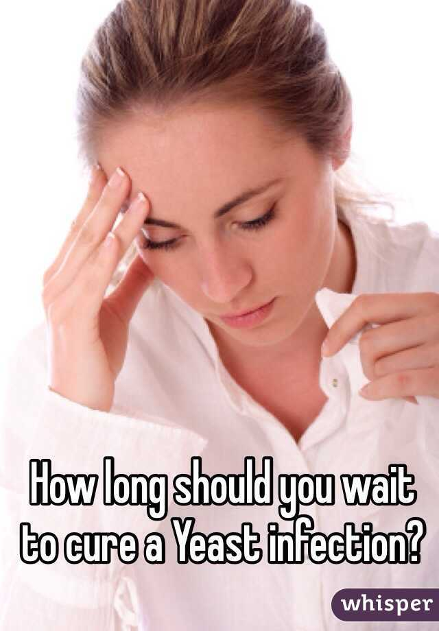 How long should you wait to cure a Yeast infection?