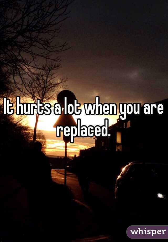 It hurts a lot when you are replaced.