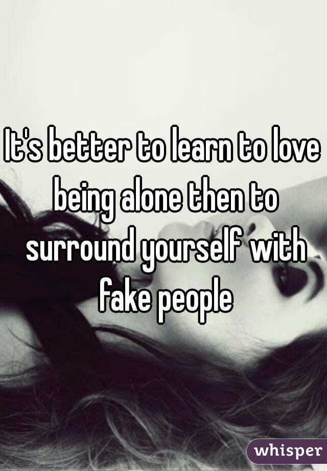 It's better to learn to love being alone then to surround yourself with fake people