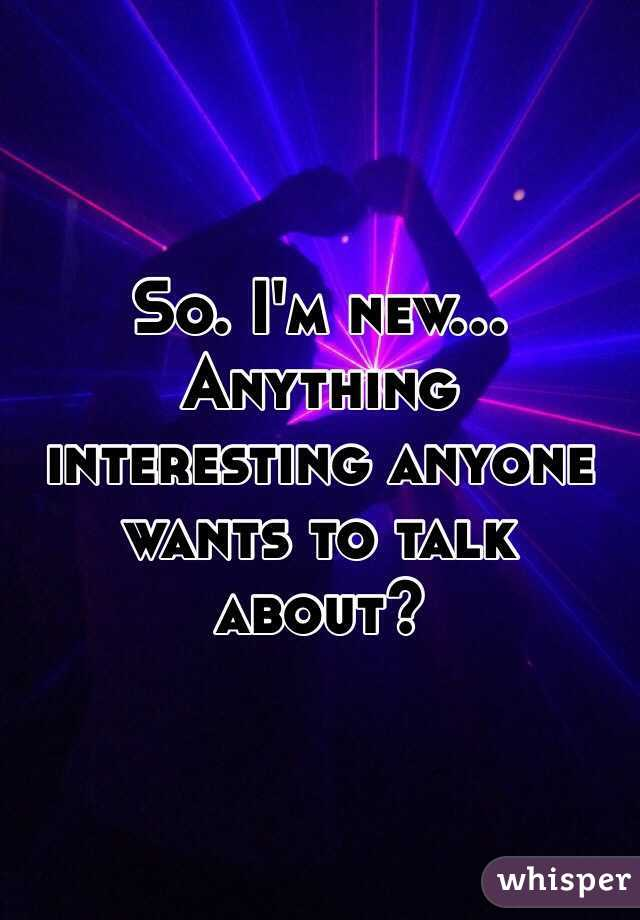 So. I'm new... Anything interesting anyone wants to talk about?