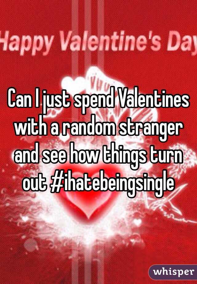 Can I just spend Valentines with a random stranger and see how things turn out #ihatebeingsingle