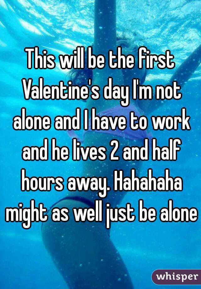 This will be the first Valentine's day I'm not alone and I have to work and he lives 2 and half hours away. Hahahaha might as well just be alone