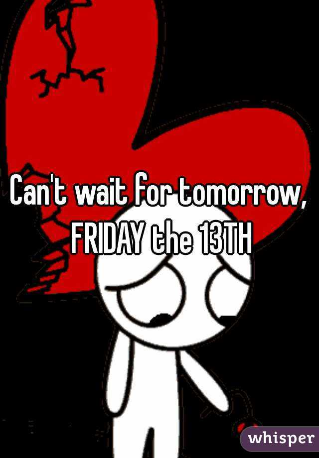 Can't wait for tomorrow, FRIDAY the 13TH