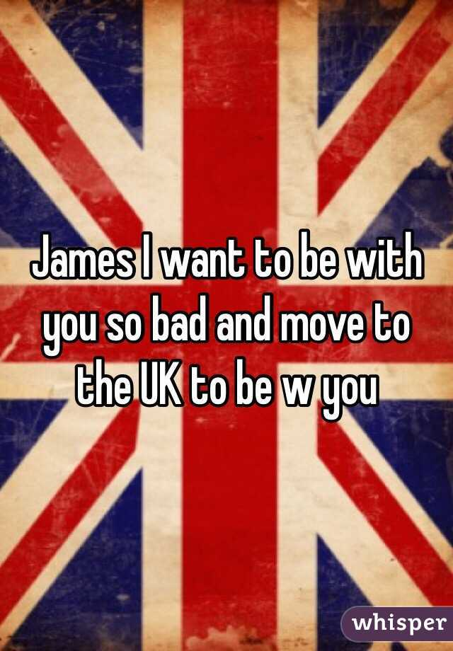 James I want to be with you so bad and move to the UK to be w you