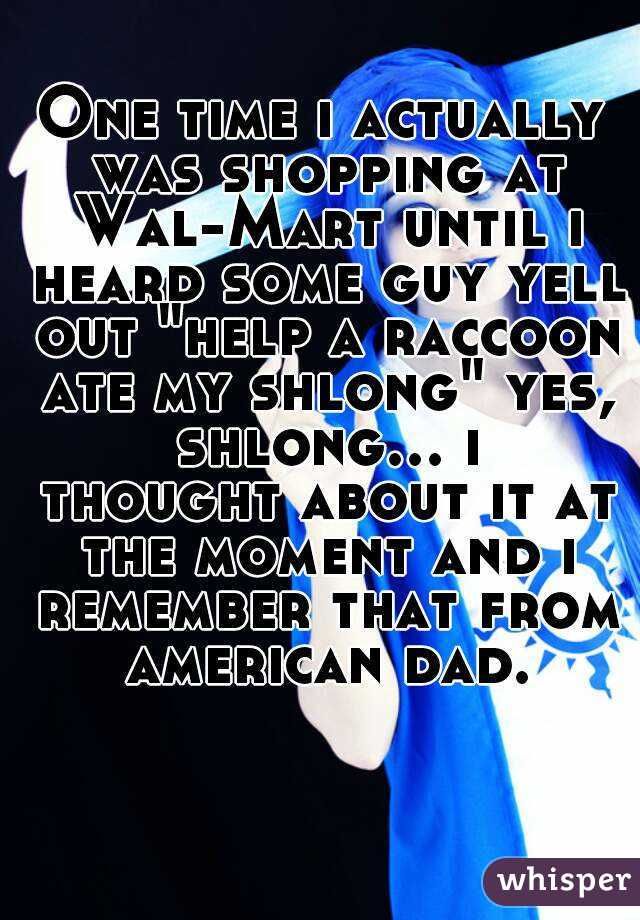 "One time i actually was shopping at Wal-Mart until i heard some guy yell out ""help a raccoon ate my shlong"" yes, shlong... i thought about it at the moment and i remember that from american dad."