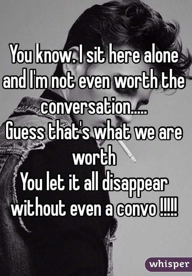 You know. I sit here alone and I'm not even worth the conversation.....  Guess that's what we are worth You let it all disappear without even a convo !!!!!