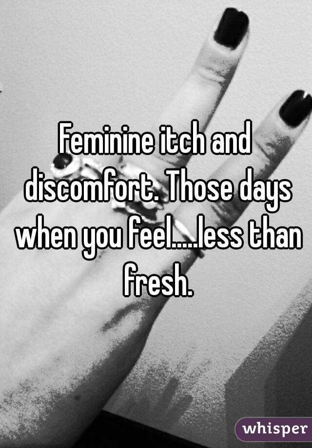 Feminine itch and discomfort. Those days when you feel.....less than fresh.