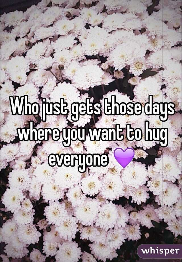 Who just gets those days where you want to hug everyone 💜