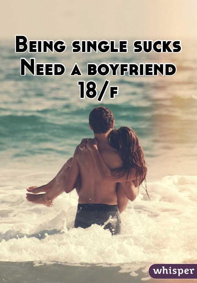 Being single sucks Need a boyfriend 18/f