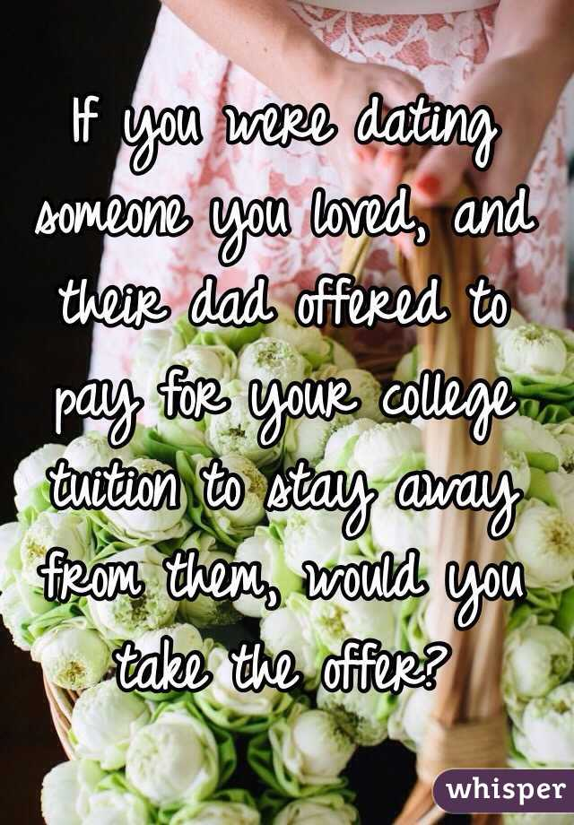 If you were dating someone you loved, and their dad offered to pay for your college tuition to stay away from them, would you take the offer?