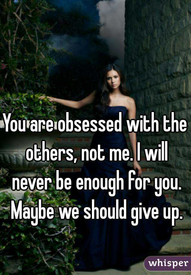 You are obsessed with the others, not me. I will never be enough for you. Maybe we should give up.