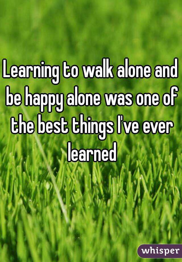 Learning to walk alone and be happy alone was one of the best things I've ever learned