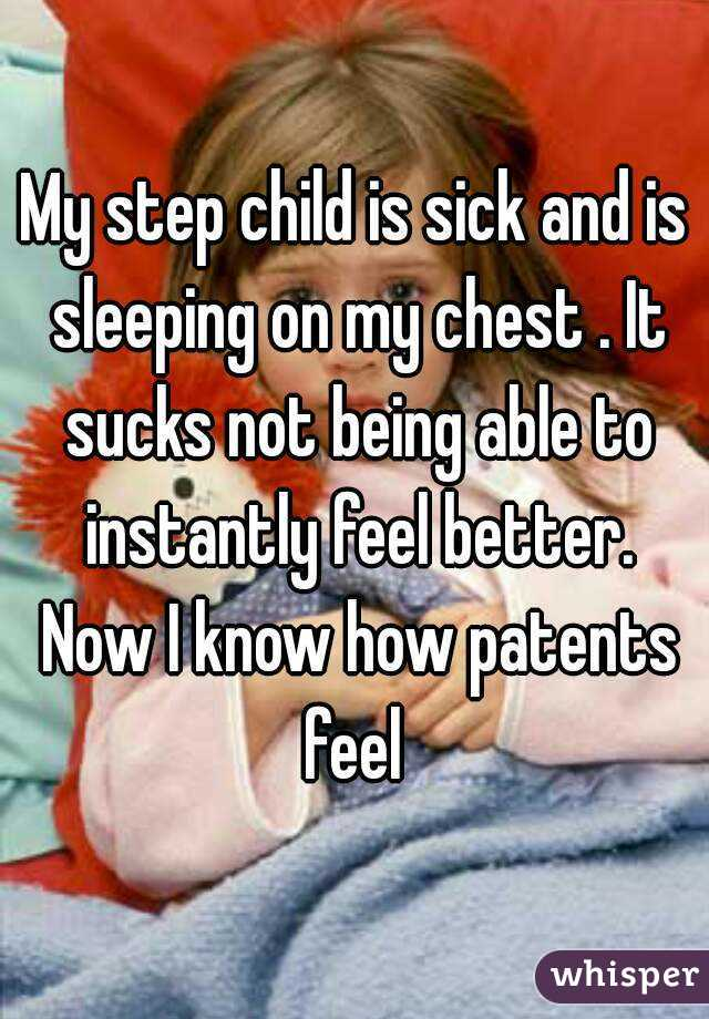 My step child is sick and is sleeping on my chest . It sucks not being able to instantly feel better. Now I know how patents feel