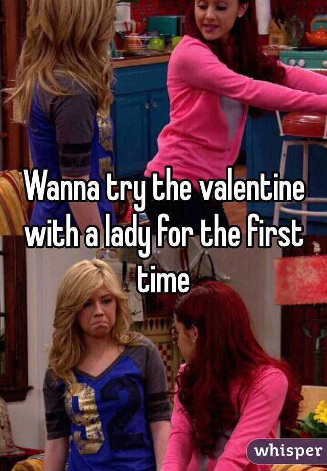 Wanna try the valentine with a lady for the first time