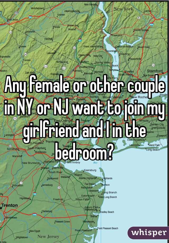 Any female or other couple in NY or NJ want to join my girlfriend and I in the bedroom?