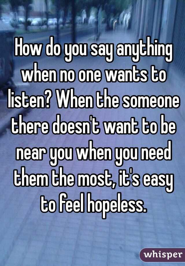 How do you say anything when no one wants to listen? When the someone there doesn't want to be near you when you need them the most, it's easy to feel hopeless.