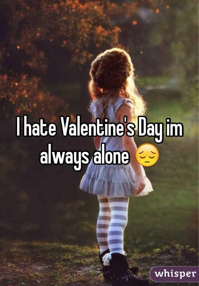 I hate Valentine's Day im always alone 😔