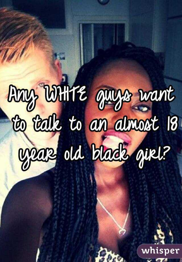 Any WHITE guys want to talk to an almost 18 year old black girl?