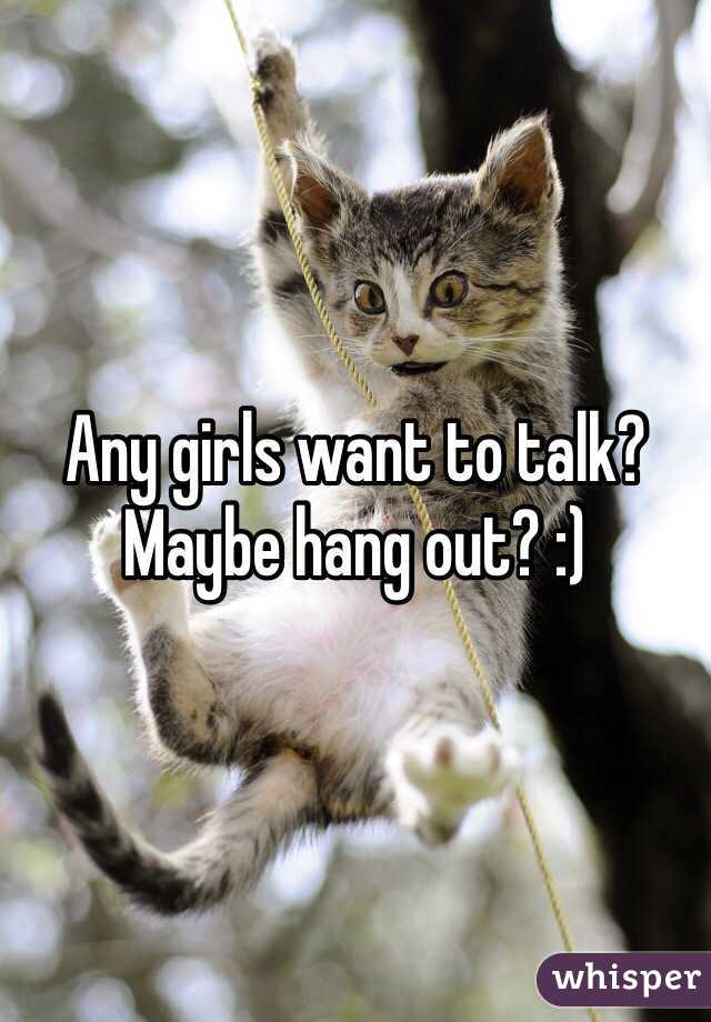 Any girls want to talk? Maybe hang out? :)