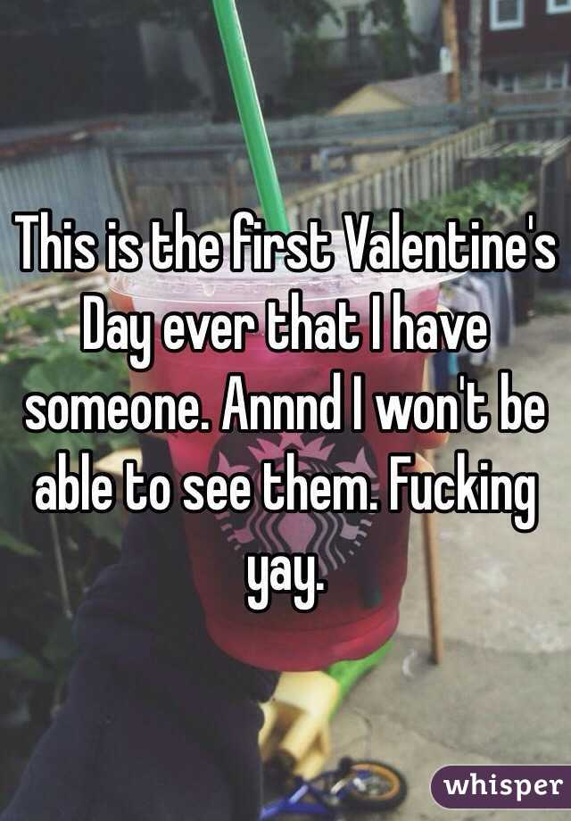 This is the first Valentine's Day ever that I have someone. Annnd I won't be able to see them. Fucking yay.