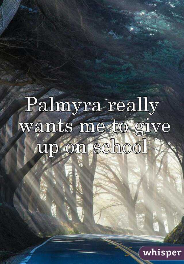 Palmyra really wants me to give up on school