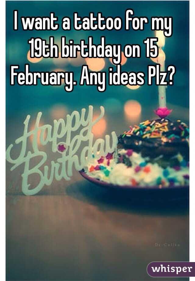 I want a tattoo for my 19th birthday on 15 February. Any ideas Plz?