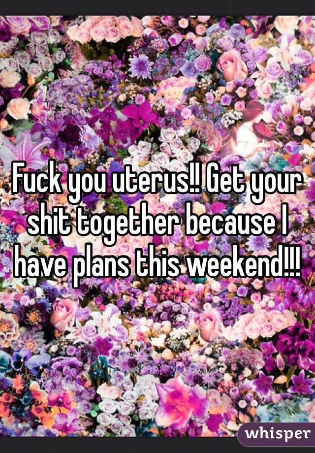 Fuck you uterus!! Get your shit together because I have plans this weekend!!!