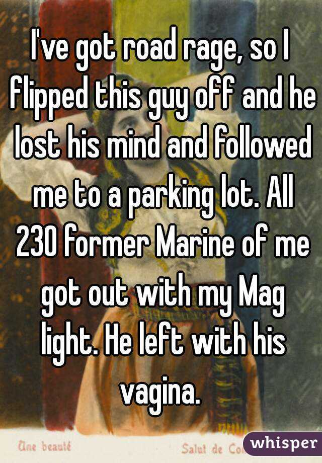 I've got road rage, so I flipped this guy off and he lost his mind and followed me to a parking lot. All 230 former Marine of me got out with my Mag light. He left with his vagina.