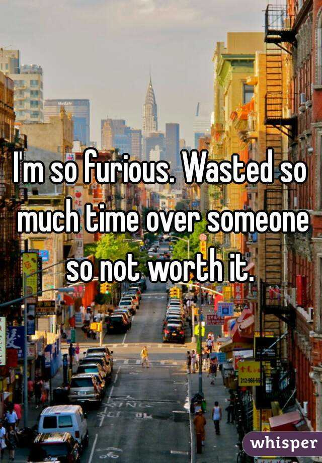 I'm so furious. Wasted so much time over someone so not worth it.