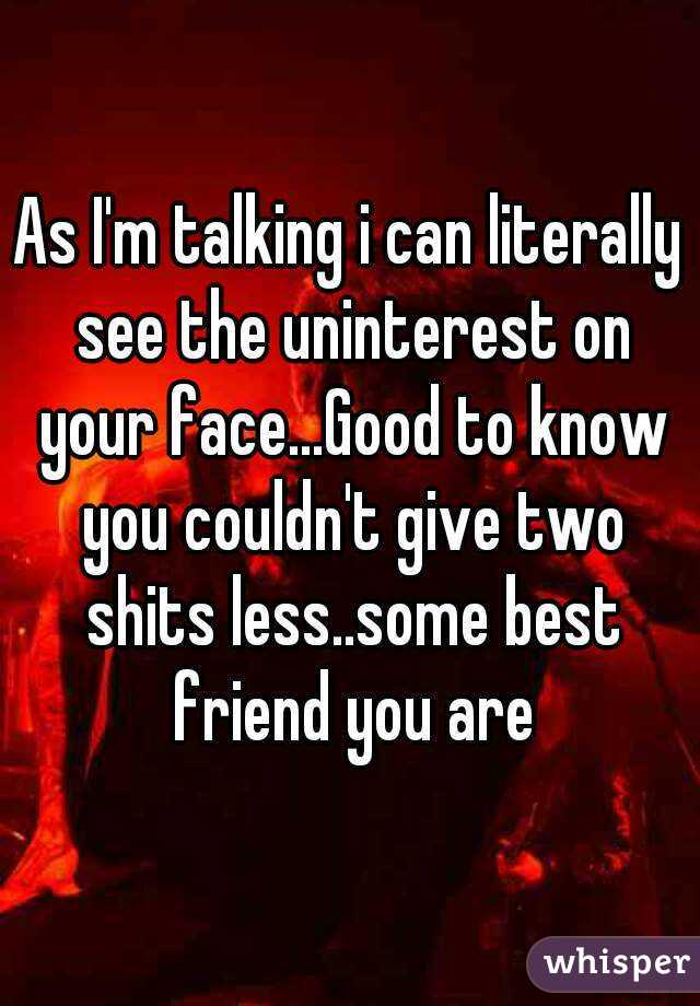As I'm talking i can literally see the uninterest on your face...Good to know you couldn't give two shits less..some best friend you are