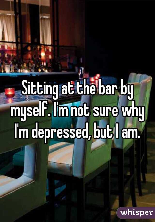 Sitting at the bar by myself. I'm not sure why I'm depressed, but I am.