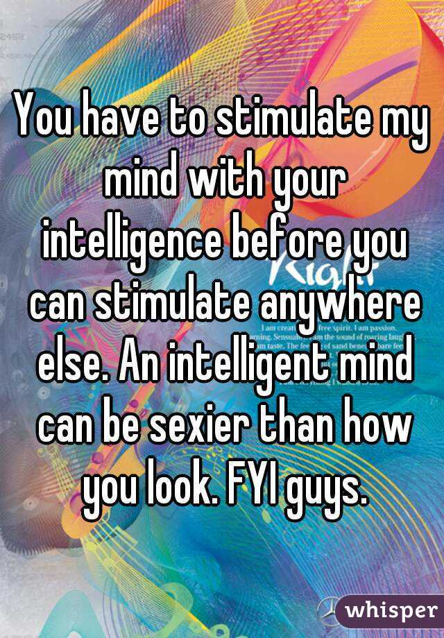 You have to stimulate my mind with your intelligence before you can stimulate anywhere else. An intelligent mind can be sexier than how you look. FYI guys.