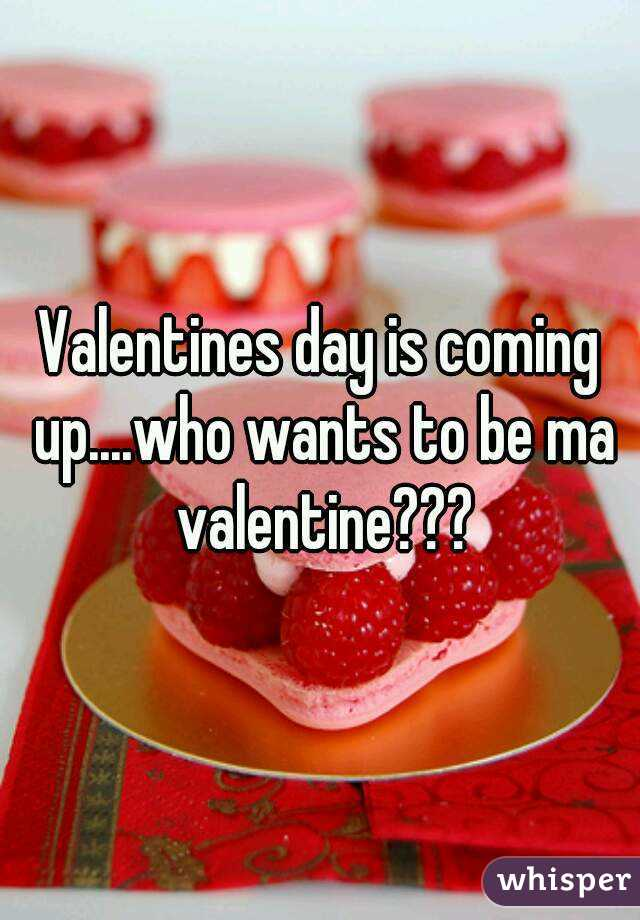 Valentines day is coming up....who wants to be ma valentine???